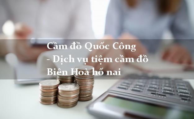 CamdoQuocCong - Dịch vụ tiệm cầm đồ Biên Hoà hố nai