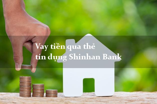 Vay tiền qua thẻ tín dụng Shinhan Bank tháng 5 2021
