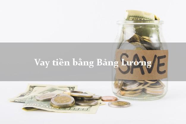 Vay tiền bằng Bảng Lương an toàn