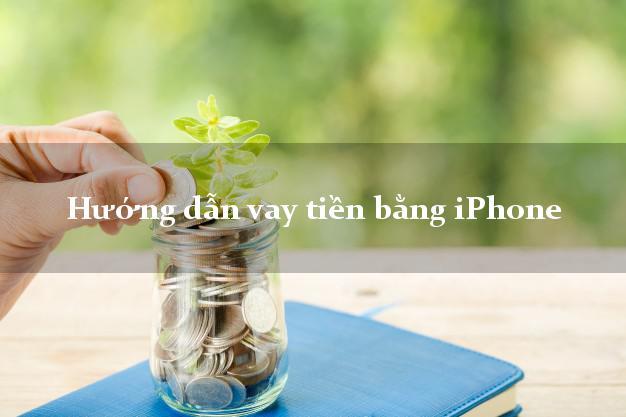 Hướng dẫn vay tiền bằng iPhone không gặp mặt
