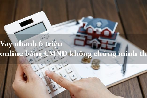 Vay nhanh 6 triệu online bằng CMND không chứng minh thu nhập
