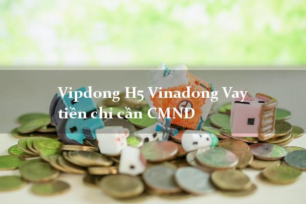 Vipdong H5 Vinadong Vay tiền chỉ cần CMND