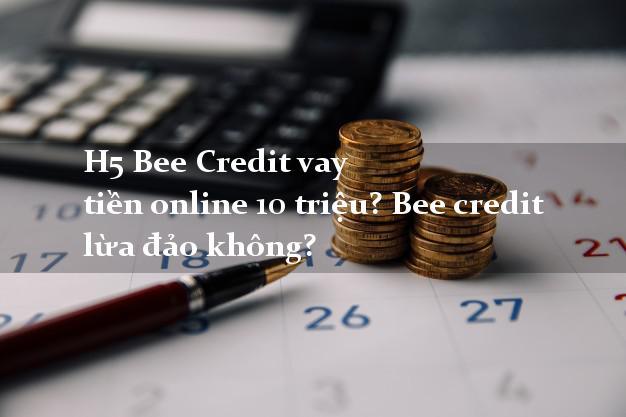 H5 Bee Credit vay tiền online 10 triệu? Bee credit lừa đảo không?