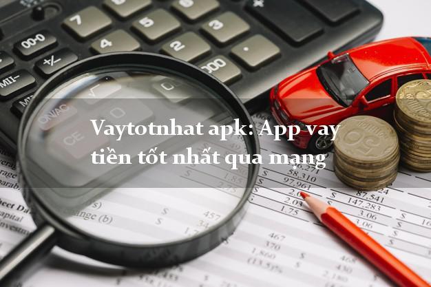 Vaytotnhat apk: App vay tiền tốt nhất qua mạng