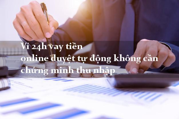 Ví 24h vay tiền online duyệt tự động không cần chứng minh thu nhập