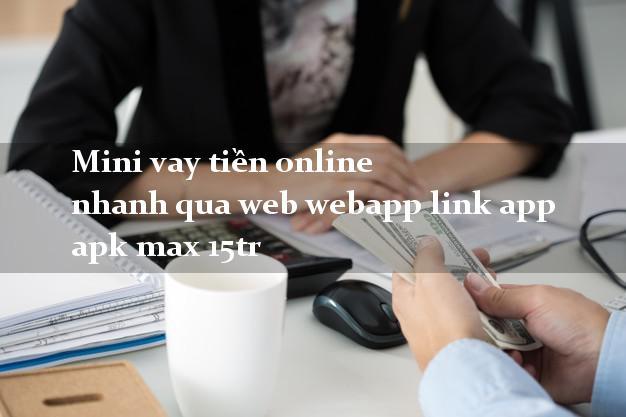 Mini vay tiền online nhanh qua web webapp link app apk max 15tr