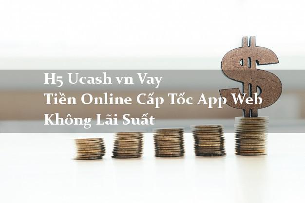 H5 Ucash vn Vay Tiền Online Cấp Tốc App Web Không Lãi Suất