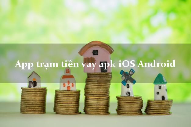 App trạm tiền vay apk iOS Android hỗ trợ nợ xấu