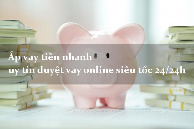Áp vay tiền nhanh uy tín duyệt vay online siêu tốc 24/24h