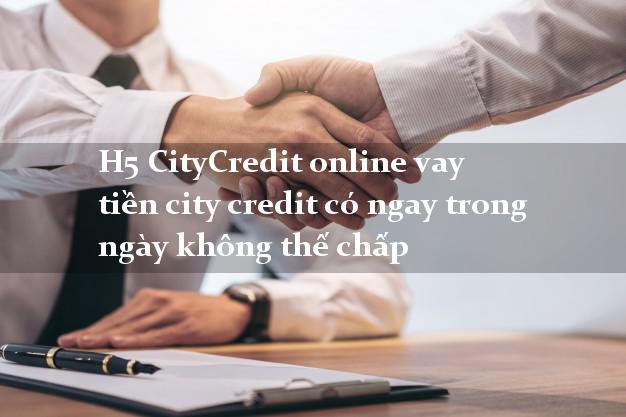 H5 CityCredit online vay tiền city credit có ngay trong ngày không thế chấp
