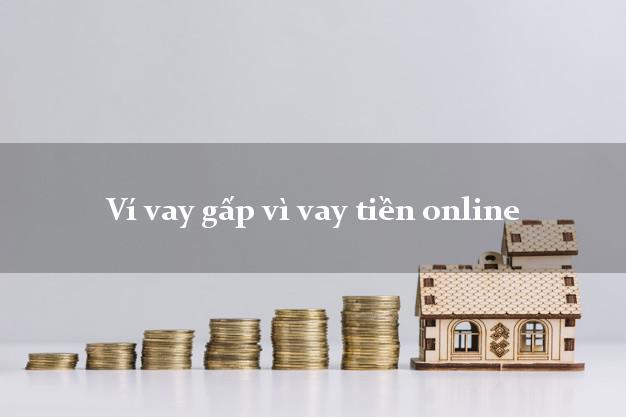 Ví vay gấp vì vay tiền online không chứng minh thu nhập