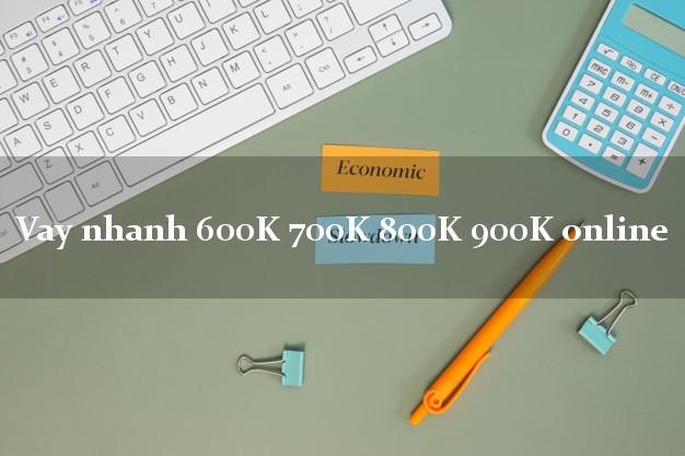 Vay nhanh 600K 700K 800K 900K online cấp tốc 24 giờ