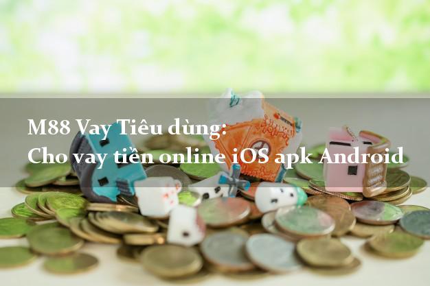 M88 Vay Tiêu dùng: Cho vay tiền online iOS apk Android tại nhà
