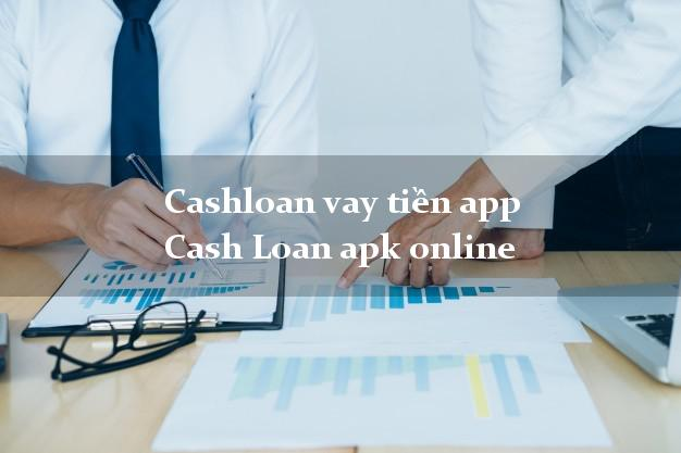 Cashloan vay tiền app Cash Loan apk online chấp nhận nợ xấu