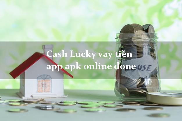 Cash Lucky vay tiền app apk online done cấp tốc 24 giờ