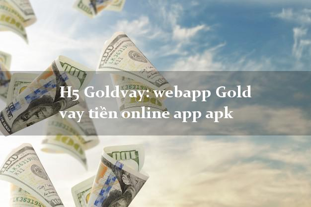 H5 Goldvay: webapp Gold vay tiền online app apk nợ xấu vẫn vay được